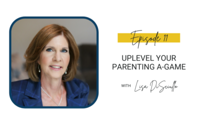 11: Uplevel Your Parenting A-Game with Lisa DiSciullo