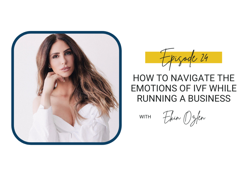 24: How to Navigate the Emotions of IVF While Running a Business with Ekin Ozlen